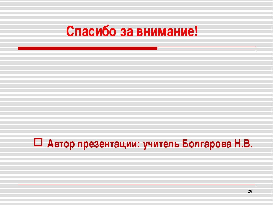 Спасибо за внимание! Автор презентации: учитель Болгарова Н.В. *