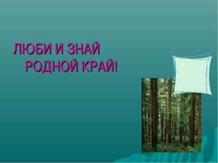 ЛЮБИ И ЗНАЙ РОДНОЙ КРАЙ!