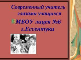 Современный учитель глазами учащихся МБОУ лицея №6 г.Ессентуки