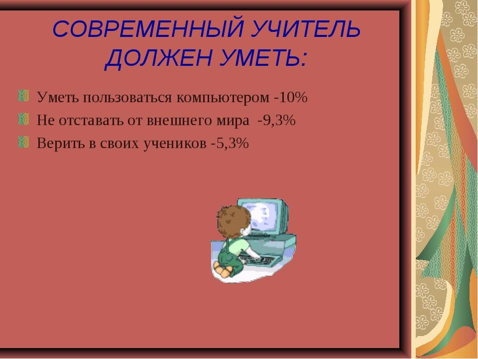 СОВРЕМЕННЫЙ УЧИТЕЛЬ ДОЛЖЕН УМЕТЬ: Уметь пользоваться компьютером -10% Не отст...