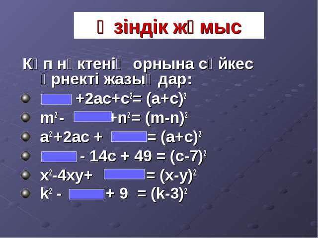 Өзіндік жұмыс Көп нүктенің орнына сәйкес өрнекті жазыңдар: +2ac+c2= (a+c)2 m2...