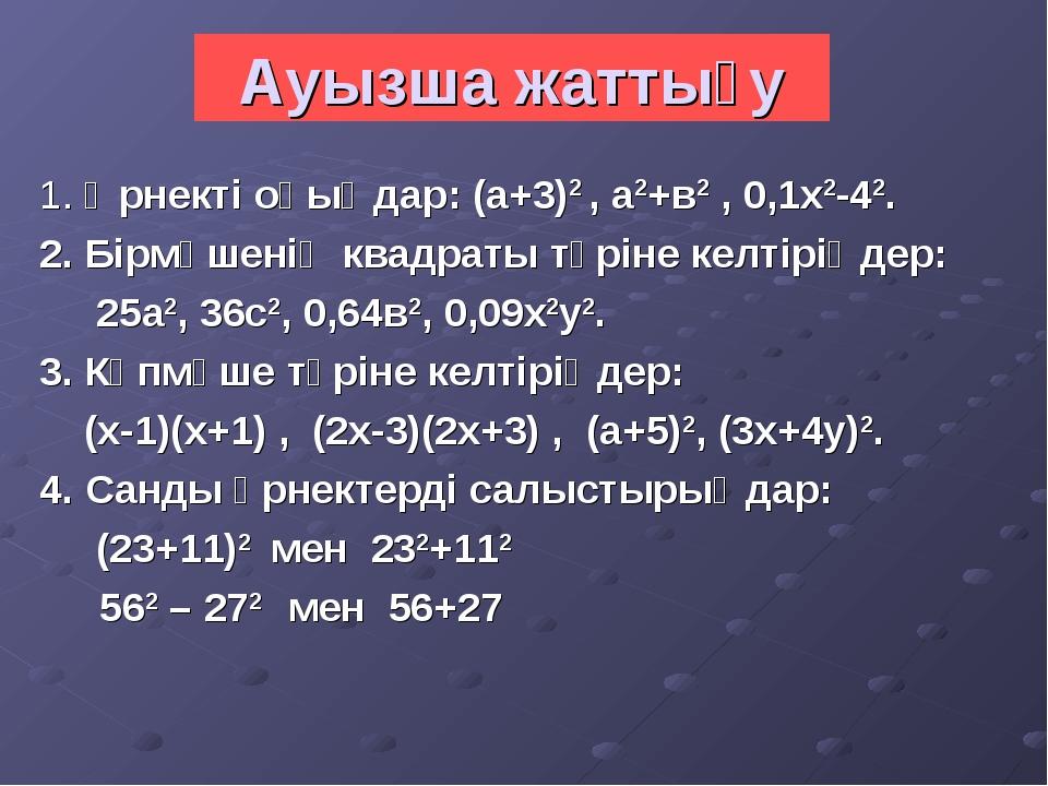 Ауызша жаттығу 1. Өрнекті оқыңдар: (а+3)2 , а2+в2 , 0,1х2-42. 2. Бірмүшенің к...