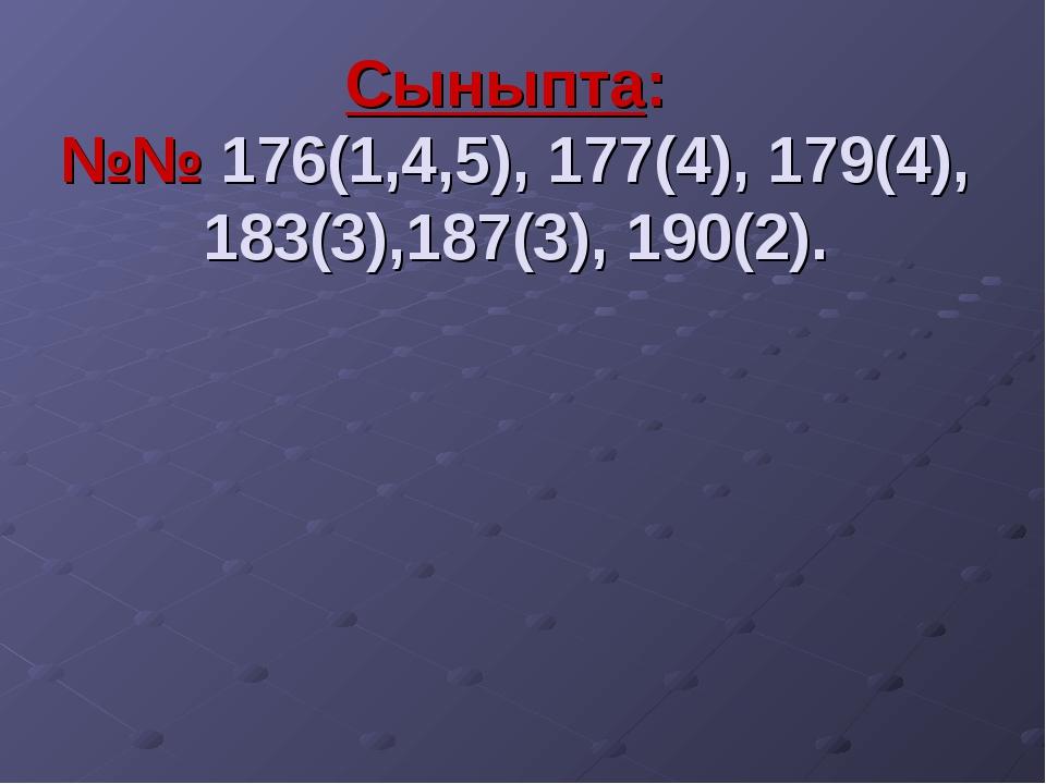 Сыныпта: №№ 176(1,4,5), 177(4), 179(4), 183(3),187(3), 190(2).