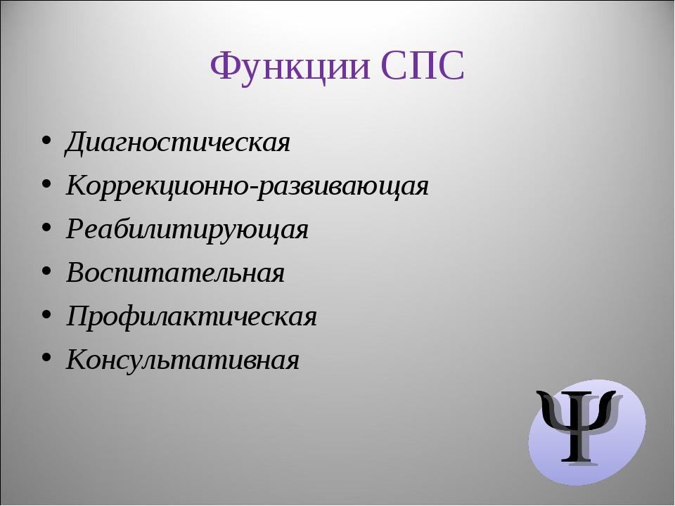 Функции СПС Диагностическая Коррекционно-развивающая Реабилитирующая Воспитат...