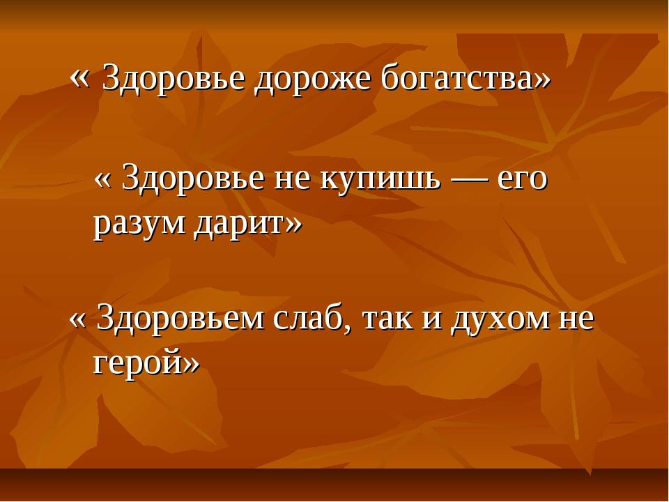 « Здоровье дороже богатства» « Здоровье не купишь — его разум дарит» « Здоров...