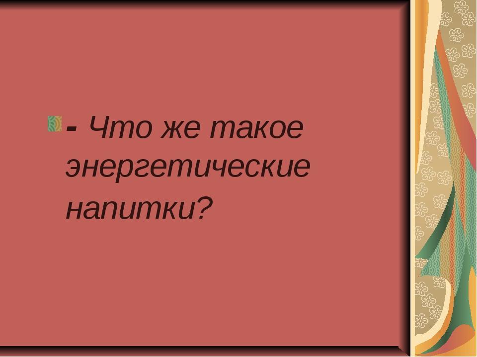 - Что же такое энергетические напитки?