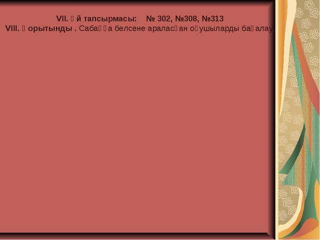 VII. Үй тапсырмасы: № 302, №308, №313 VІІІ. Қорытынды . Сабаққа белсене арала...
