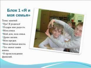 Блок 1 «Я и моя семья» Темы занятий: Ура! Я родился! Подари мне радость. Моя