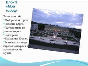 Блок 2 «Мой город» Темы занятий: Мой родной город. История Юрги. Путешествие