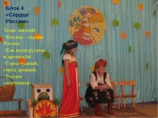 Блок 4 «Сердце России» Темы занятий: Москва – сердце России. Как жили русичи