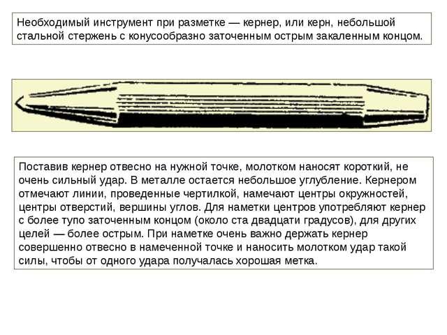 Необходимый инструмент при разметке — кернер, или керн, небольшой стальной ст...