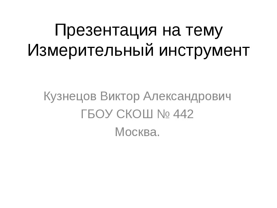 Презентация на тему Измерительный инструмент Кузнецов Виктор Александрович ГБ...