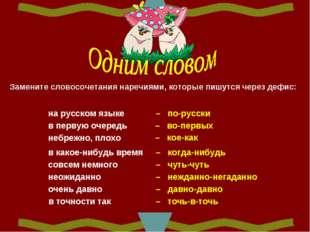 Замените словосочетания наречиями, которые пишутся через дефис: на русском яз