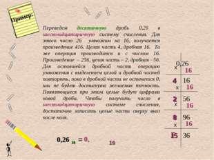 Переведем десятичную дробь 0,26 в шестнадцатиричную систему счисления. Для эт