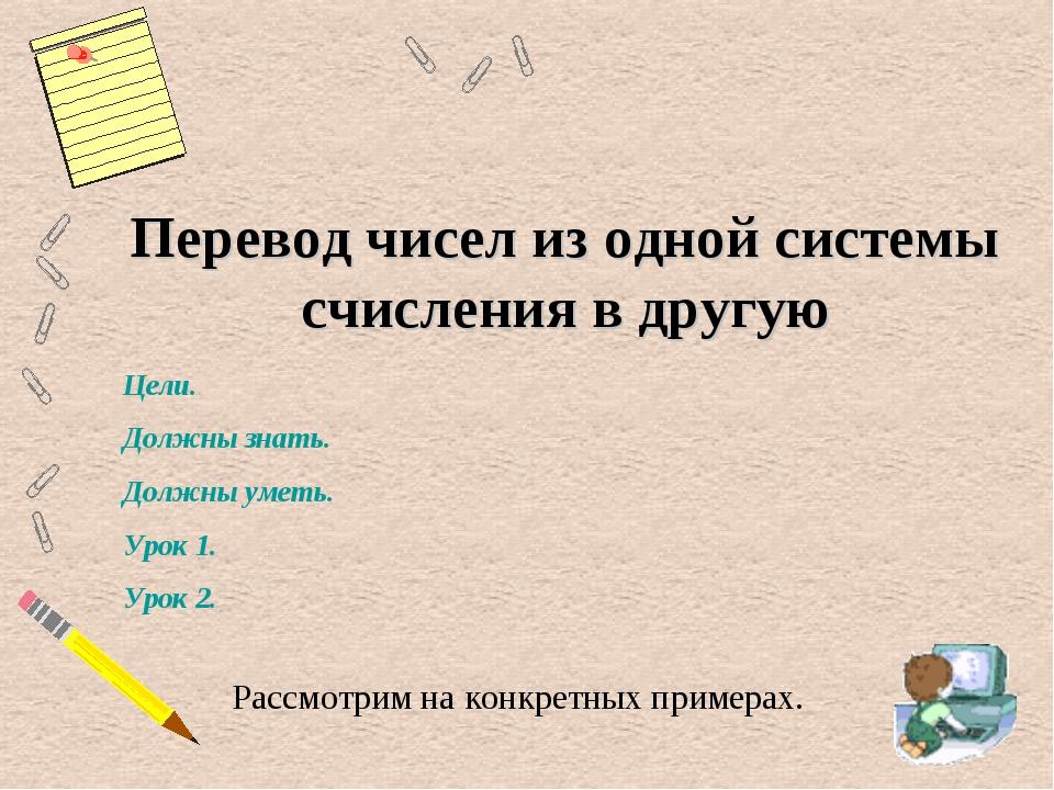 Перевод чисел из одной системы счисления в другую Рассмотрим на конкретных пр...