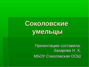 Соколовские умельцы Презентацию составила: Захарова Н. Х. МБОУ Соколовская ООШ