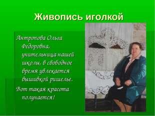 Живопись иголкой Антропова Ольга Федоровна, учительница нашей школы, в свобод