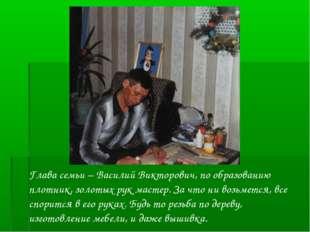 Глава семьи – Василий Викторович, по образованию плотник, золотых рук мастер.