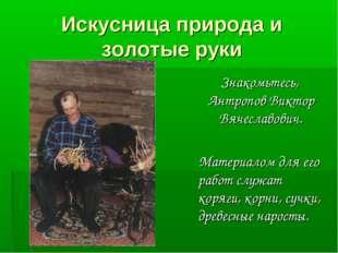 Искусница природа и золотые руки Знакомьтесь, Антропов Виктор Вячеславович. М