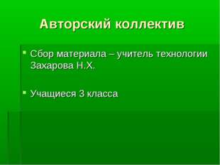 Авторский коллектив Сбор материала – учитель технологии Захарова Н.Х. Учащиес