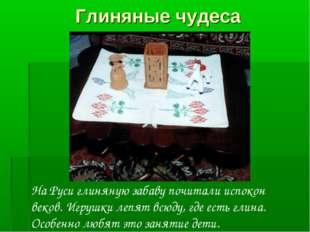 Глиняные чудеса На Руси глиняную забаву почитали испокон веков. Игрушки лепят