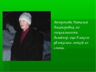 Антропова Наталья Викторовна, по специальности дизайнер, еще в школе увлекала