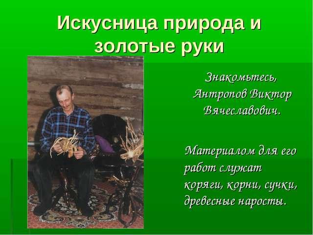 Искусница природа и золотые руки Знакомьтесь, Антропов Виктор Вячеславович. М...