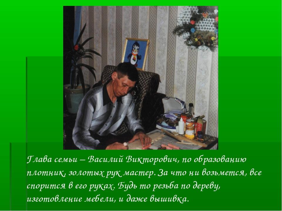 Глава семьи – Василий Викторович, по образованию плотник, золотых рук мастер....