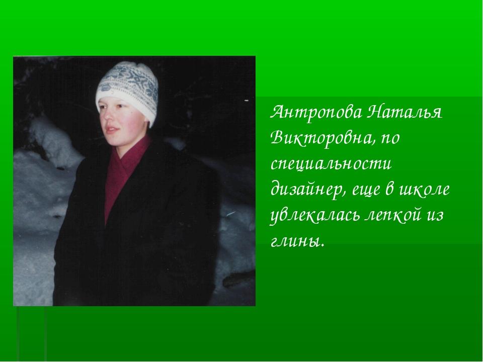 Антропова Наталья Викторовна, по специальности дизайнер, еще в школе увлекала...