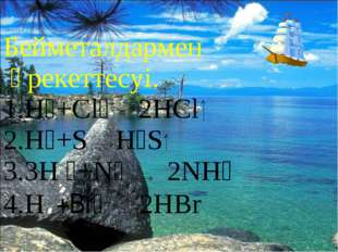 * Бейметалдармен әрекеттесуі. 1.H₂+Cl₂ 2HCl 2.H₂+S H₂S 3.3H ₂+N₂ 2NH₃ 4.H₂+Br