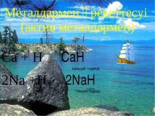 * Металдармен әрекеттесуі (актив металдармен) Ca + H₂ CaH₂ кальций гидриді 2N