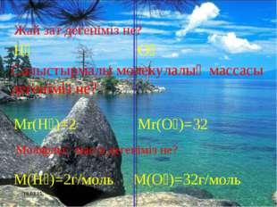 * H₂ O₂ Mr(H₂)=2 Mr(O₂)=32 M(H₂)=2г/моль M(O₂)=32г/моль Жай зат дегеніміз не?