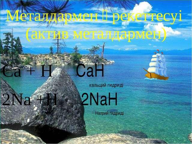 * Металдармен әрекеттесуі (актив металдармен) Ca + H₂ CaH₂ кальций гидриді 2N...