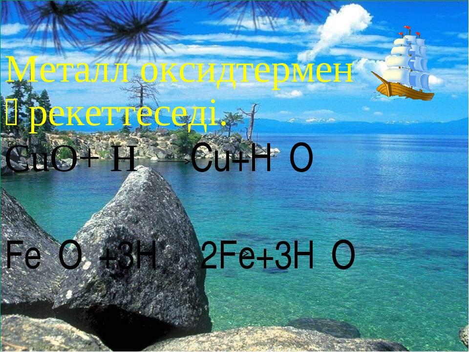 * Металл оксидтермен әрекеттеседі. CuO+ H₂ Cu+H₂O Fe₂O₃+3H₂ 2Fe+3H₂O