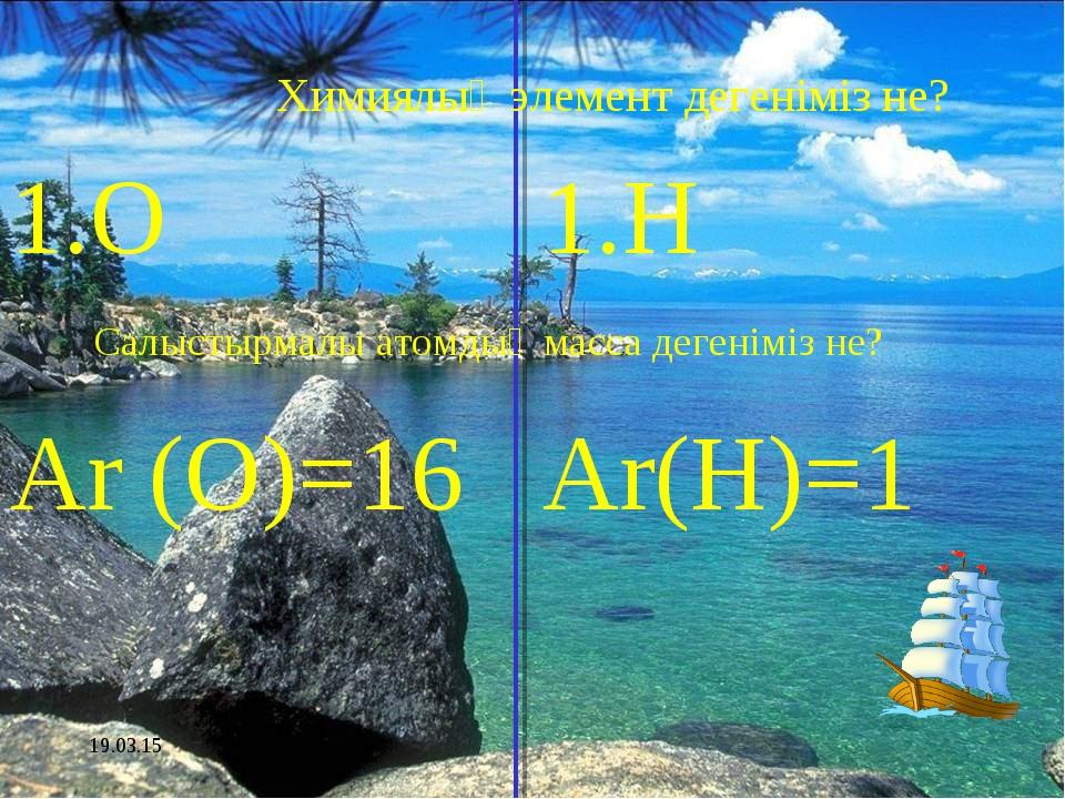 * 1.О Ar (O)=16 1.H Ar(H)=1 Химиялық элемент дегеніміз не? Салыстырмалы атомд...