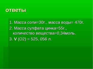 ответы 1. Масса соли=30г., масса воды= 470г. 2. Масса сулфата цинка=55г., кол