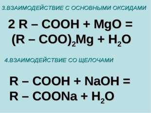 3.ВЗАИМОДЕЙСТВИЕ С ОСНОВНЫМИ ОКСИДАМИ 2 R – COOH + MgO = (R – COO)2Mg + H2O 4
