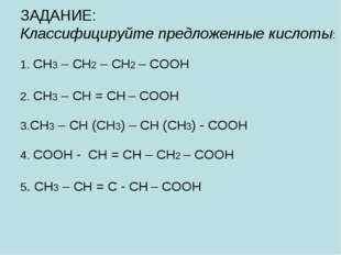 ЗАДАНИЕ: Классифицируйте предложенные кислоты: 1. CH3 – CH2 – CH2 – COOH 2.