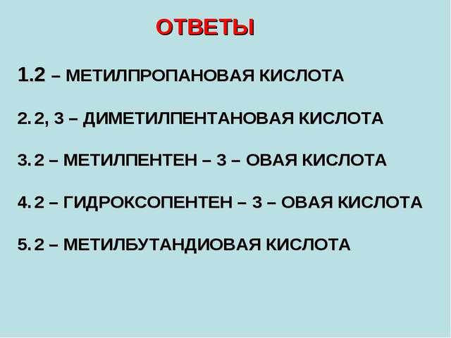 ОТВЕТЫ 2 – МЕТИЛПРОПАНОВАЯ КИСЛОТА 2, 3 – ДИМЕТИЛПЕНТАНОВАЯ КИСЛОТА 2 – МЕТИЛ...