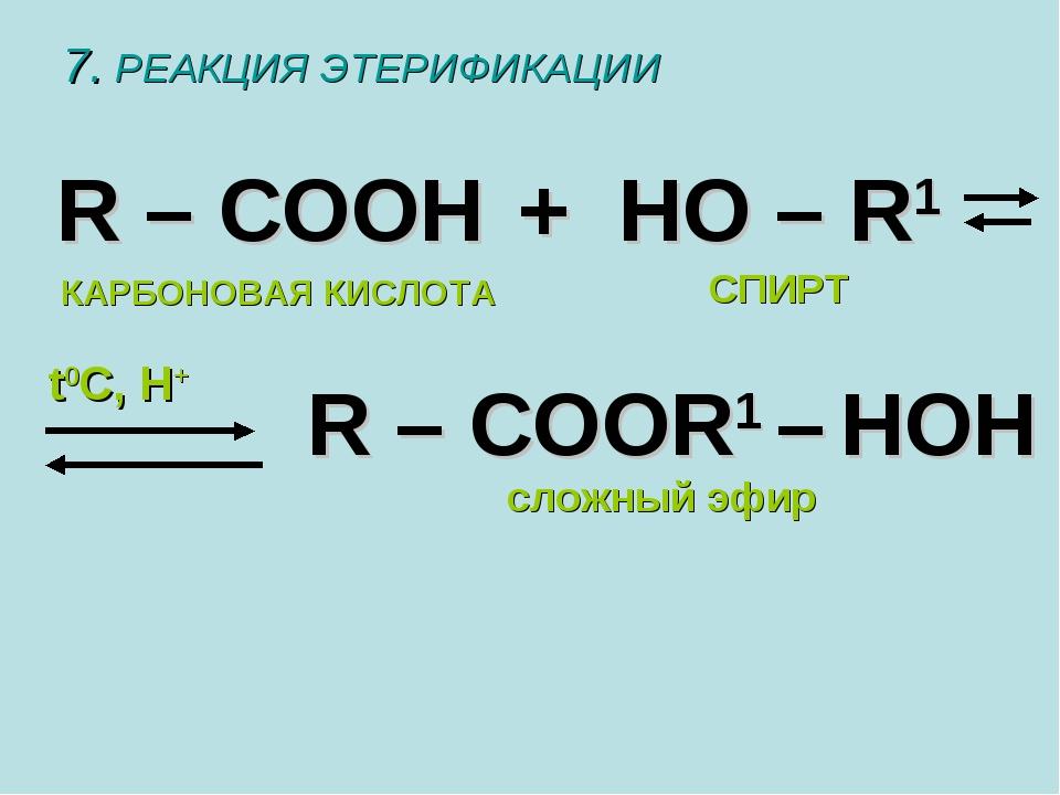 7. РЕАКЦИЯ ЭТЕРИФИКАЦИИ R – COOH + HO – R1 R – COOR1 – HOH t0C, H+ сложный эф...