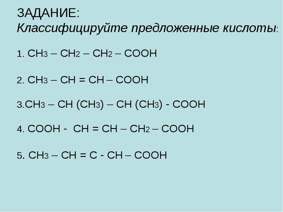 ЗАДАНИЕ: Классифицируйте предложенные кислоты: 1. CH3 – CH2 – CH2 – COOH 2....