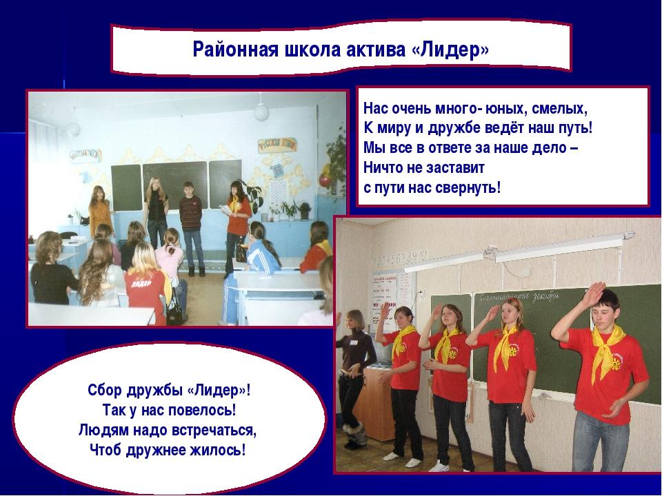 Районная школа актива «Лидер» Нас очень много- юных, смелых, К миру и дружбе...