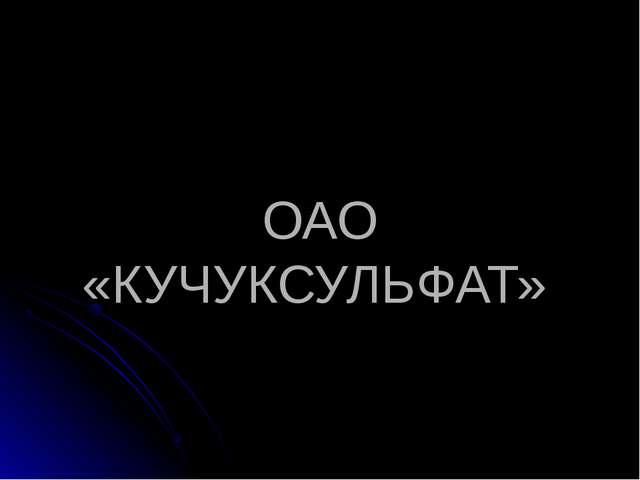 ОАО «КУЧУКСУЛЬФАТ»