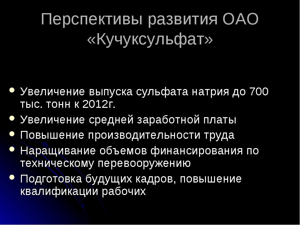 Перспективы развития ОАО «Кучуксульфат» Увеличение выпуска сульфата натрия до...