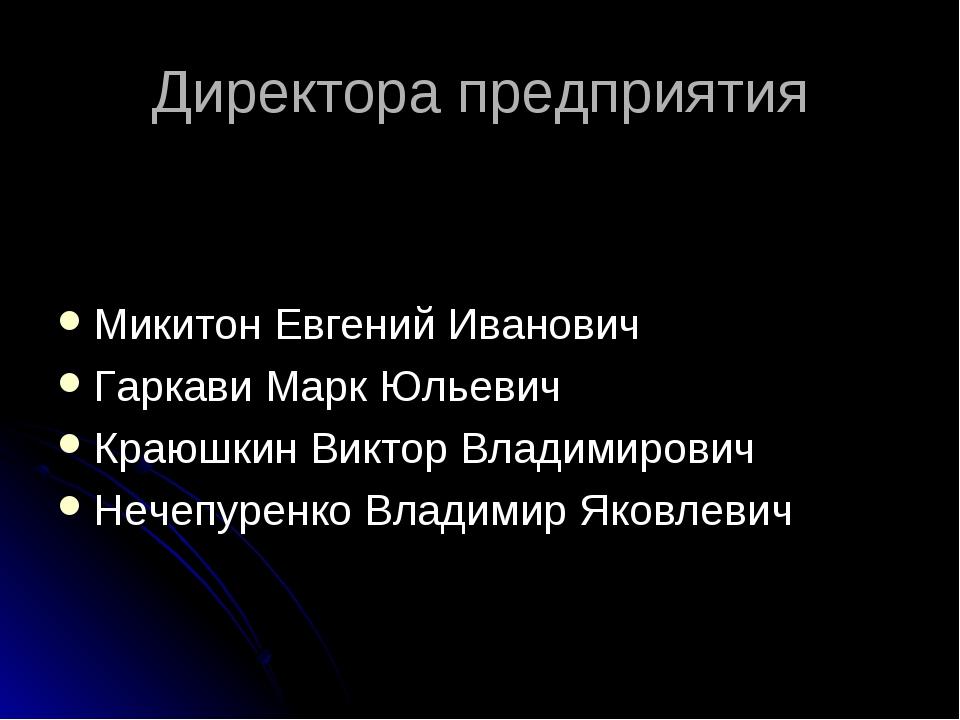 Директора предприятия Микитон Евгений Иванович Гаркави Марк Юльевич Краюшкин...