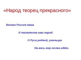 «Народ творец прекрасного» Велика Россия наша И талантлив наш народ. О Руси р