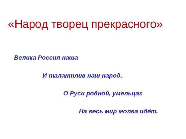 «Народ творец прекрасного» Велика Россия наша И талантлив наш народ. О Руси р...