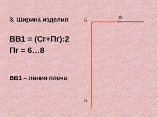 3. Ширина изделия ВВ1 = (Сг+Пг):2 Пг = 6…8 ВВ1 – линия плеча В Н В1