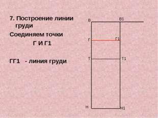 7. Построение линии груди Соединяем точки Г И Г1 ГГ1 - линия груди В Н В1 Н1
