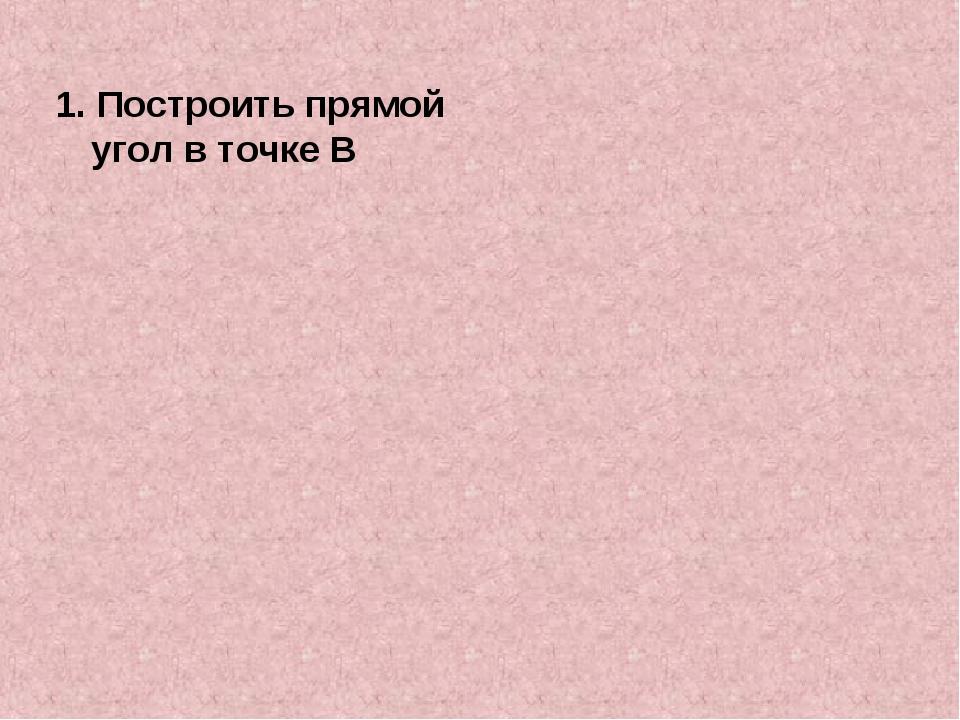 1. Построить прямой угол в точке В